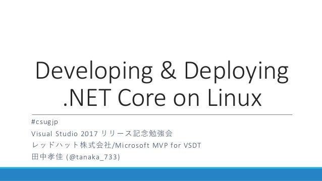 Developing & Deploying .NET Core on Linux #csugjp Visual Studio 2017 リリース記念勉強会 レッドハット株式会社/Microsoft MVP for VSDT 田中孝佳 (@ta...