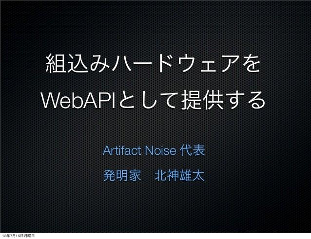 組込みハードウェアを WebAPIとして提供する Artifact Noise 代表 発明家北神雄太 13年7月15日月曜日