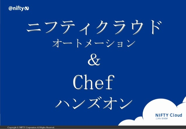 Copyright © NIFTY Corporation All Rights Reserved. ニフティクラウド オートメーション & Chef ハンズオン