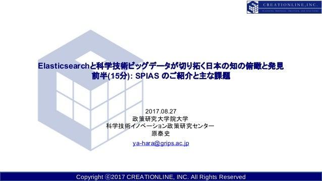 Copyright ⓒ2017 CREATIONLINE, INC. All Rights Reserved Elasticsearchと科学技術ビッグデータが切り拓く日本の知の俯瞰と発見 前半(15分): SPIAS のご紹介と主な課題 20...