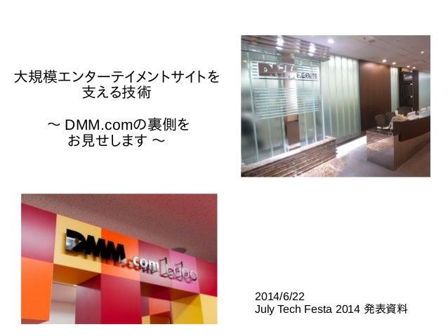 大規模エンターテイメントサイトを 支える技術 〜 DMM.comの裏側を お見せします 〜 2014/6/22 July Tech Festa 2014 発表資料