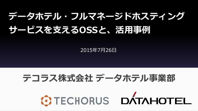 データホテル・フルマネージドホスティング サービスを支えるOSSと、活用事例 テコラス株式会社 データホテル事業部 2015年7月26日
