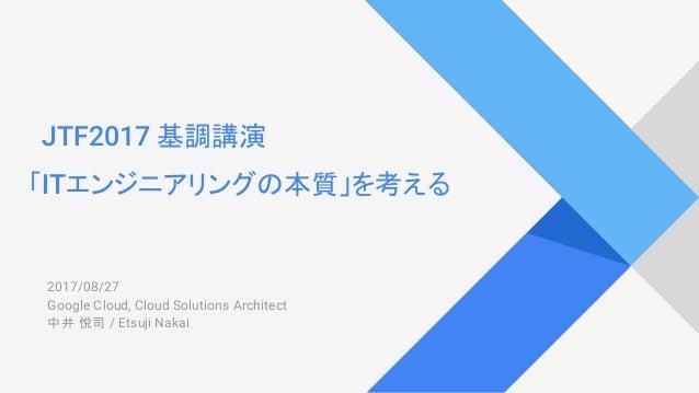 JTF2017 基調講演 「ITエンジニアリングの本質」を考える 2017/08/27 Google Cloud, Cloud Solutions Architect 中井 悦司 / Etsuji Nakai