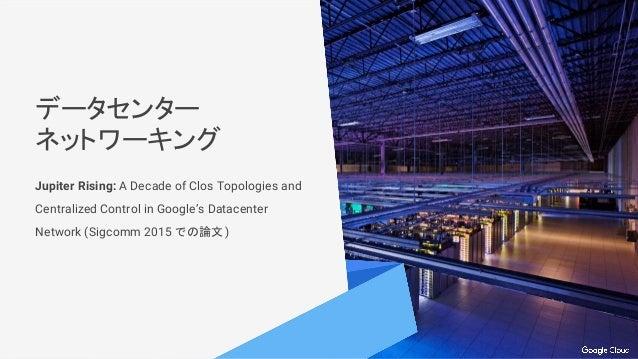 データセンター ネットワーキング Jupiter Rising: A Decade of Clos Topologies and Centralized Control in Google's Datacenter Network (Sigco...