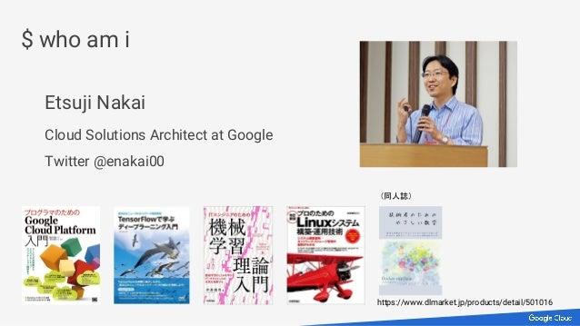 Etsuji Nakai Cloud Solutions Architect at Google Twitter @enakai00 $ who am i https://www.dlmarket.jp/products/detail/5010...