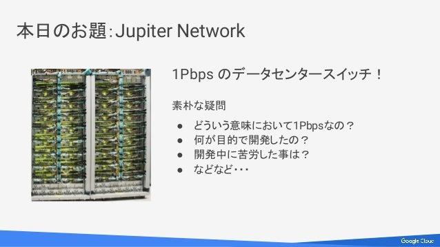 1Pbps のデータセンタースイッチ! 素朴な疑問 ● どういう意味において1Pbpsなの? ● 何が目的で開発したの? ● 開発中に苦労した事は? ● などなど・・・ 本日のお題:Jupiter Network