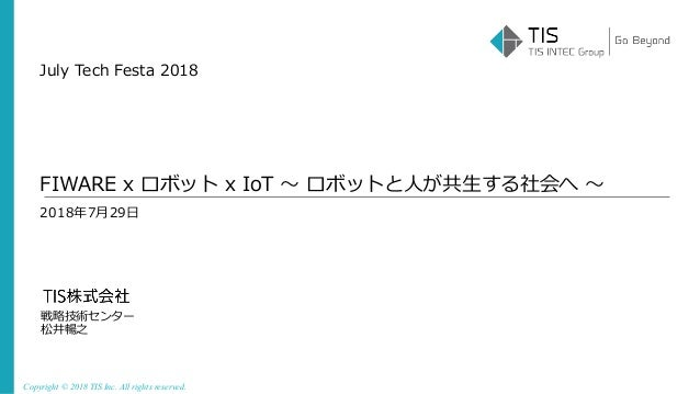 Copyright © 2018 TIS Inc. All rights reserved. 2018年7⽉29⽇ 戦略技術センター 松井暢之 FIWARE x ロボット x IoT 〜 ロボットと⼈が共⽣する社会へ 〜 July Tech F...