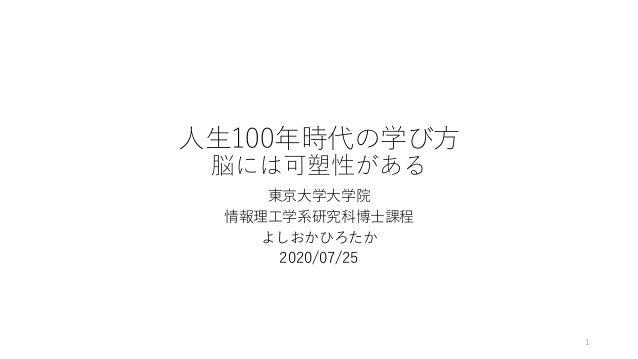 ⼈⽣100年時代の学び⽅ 脳には可塑性がある 東京⼤学⼤学院 情報理⼯学系研究科博⼠課程 よしおかひろたか 2020/07/25 1