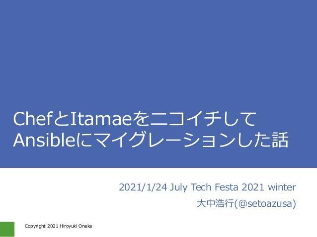 Copyright 2021 Hiroyuki Onaka #jtf2021w_e ChefとItamaeをニコイチして Ansibleにマイグレーションした話 2021/1/24 July Tech Festa 2021 winter 大中浩...