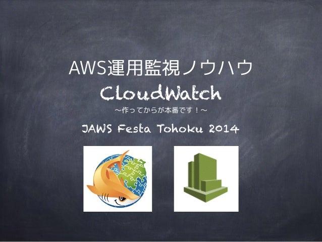 AWS運用監視ノウハウ  CloudWatch  〜作ってからが本番です!〜  JAWS Festa Tohoku 2014