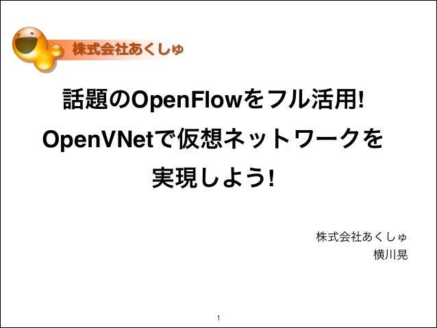 話題のOpenFlowをフル活用! OpenVNetで仮想ネットワークを! 実現しよう! 株式会社あくしゅ 横川晃 !1