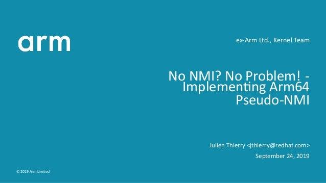 ex-Arm Ltd., Kernel Team No NMI? No Problem! - Implemen ng Arm64 Pseudo-NMI Julien Thierry <jthierry@redhat.com> September...