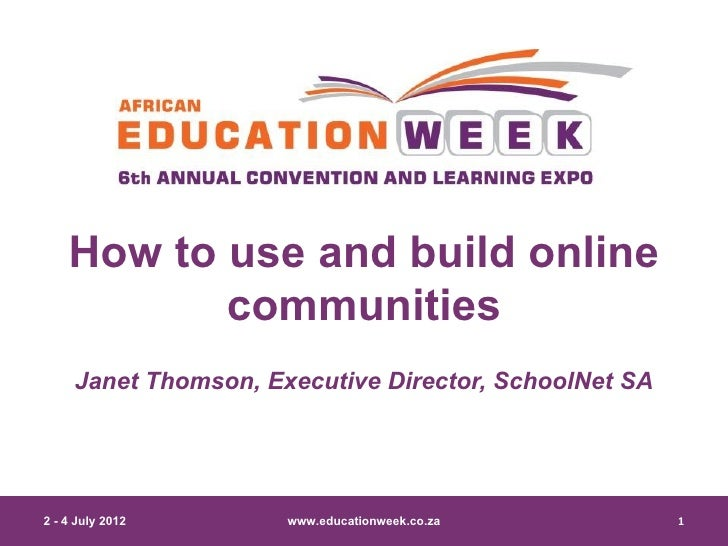 How to use and build online           communities     Janet Thomson, Executive Director, SchoolNet SA2 - 4 July 2012      ...