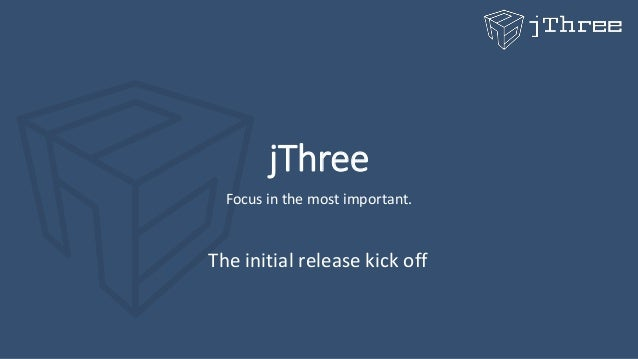 jThree Focus in the most important. The initial release kick off