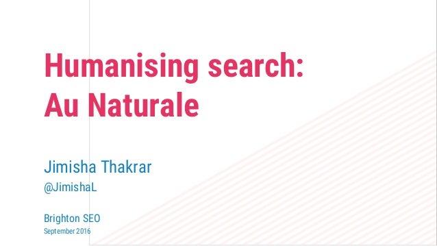Humanising search: Au Naturale Jimisha Thakrar @JimishaL Brighton SEO September 2016