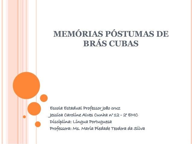 MEMÓRIAS PÓSTUMAS DE  BRÁS CUBAS  Escola Estadual Professor João cruz  Jessica Caroline Alves Cunha n° 12 - 2° EMC  Discip...