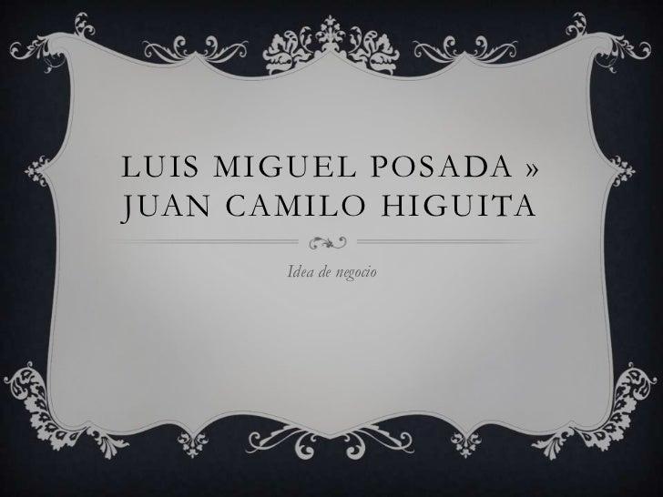 LUIS MIGUEL POSADA »JUAN CAMILO HIGUITA       Idea de negocio