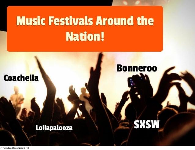 Music Festivals Around the Nation! Coachella  Lollapalooza Thursday, December 5, 13  Bonneroo  SXSW