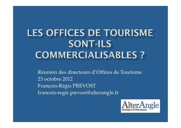Réunion des directeurs d'Offices de Tourisme25 octobre 2012François-Régis PREVOSTfrancois-regis.prevost@alterangle.fr