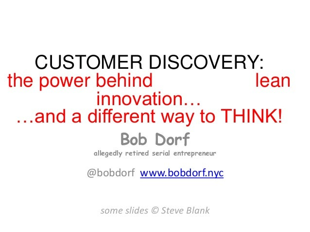 CUSTOMER DISCOVERY: the power behind lean innovation… …and a different way to THINK! Bob Dorf allegedly retired serial ent...