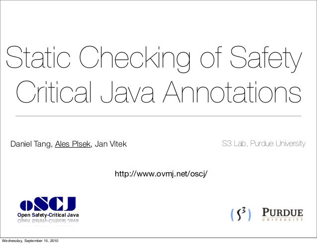 Static Checking of Safety Critical Java Annotations Daniel Tang, Ales Plsek, Jan Vitek http://www.ovmj.net/oscj/ S3 Lab, P...