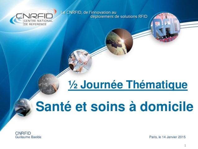 ½ Journée Thématique 1 CNRFID Guillaume Baelde Paris, le 14 Janvier 2015 Santé et soins à domicile