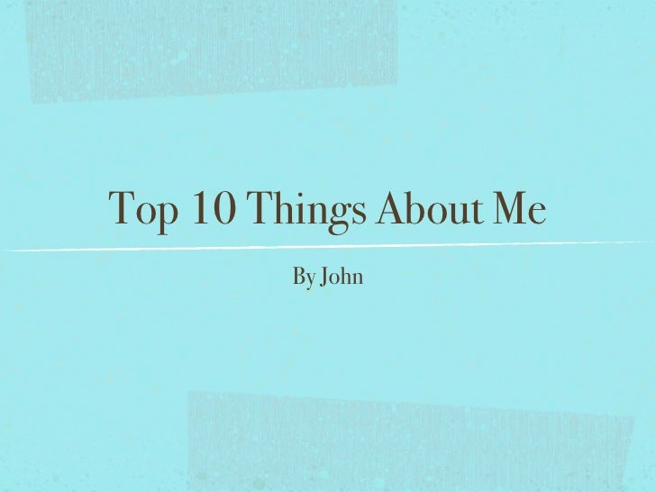 Top 10 Things About Me         By John