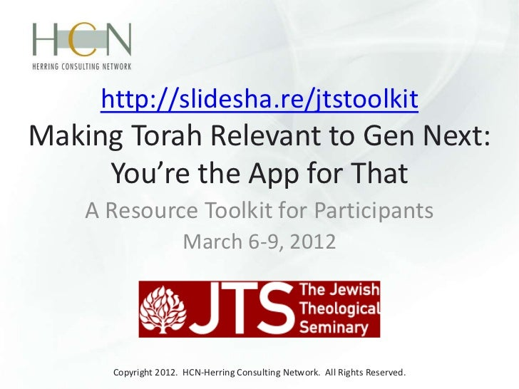 http://slidesha.re/jtstoolkitMaking Torah Relevant to Gen Next:     You're the App for That    A Resource Toolkit for Part...