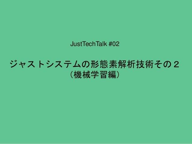 JustTechTalk #02 ジャストシステムの形態素解析技術その2 (機械学習編)