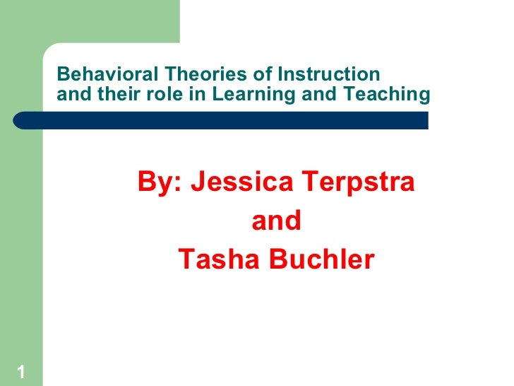 Behavioral Theories of Instruction and their role in Learning and Teaching <ul><li>By: Jessica Terpstra </li></ul><ul><li>...