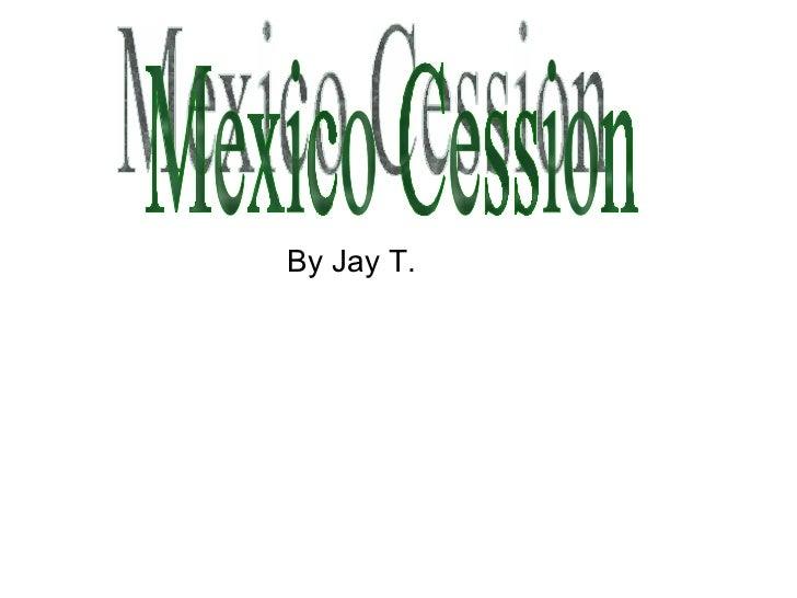 <ul><li>By Jay T. </li></ul>Mexico Cession