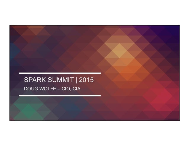 SPARK SUMMIT | 2015 DOUG WOLFE – CIO, CIA