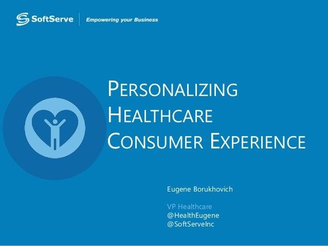 PERSONALIZING HEALTHCARE CONSUMER EXPERIENCE Eugene Borukhovich VP Healthcare @HealthEugene @SoftServeInc