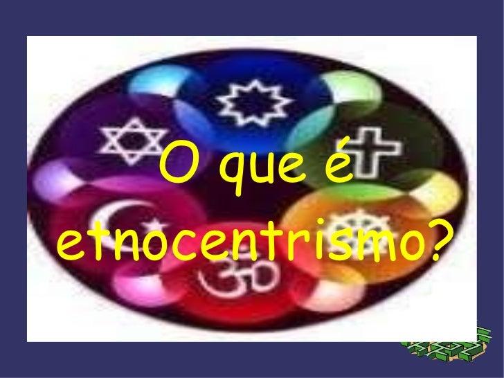 O que é etnocentrismo? O que é etnocentrismo?