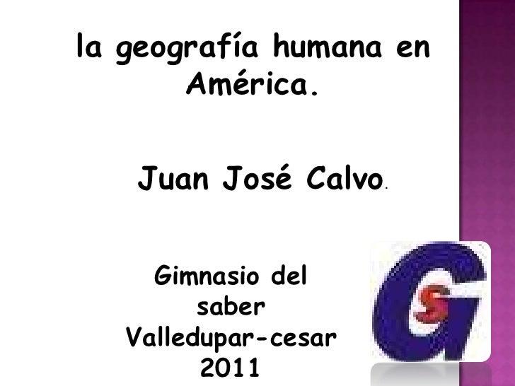 la geografía humana en América.<br />Juan José Calvo.<br />Gimnasio del saber<br />Valledupar-cesar<br />2011<br />