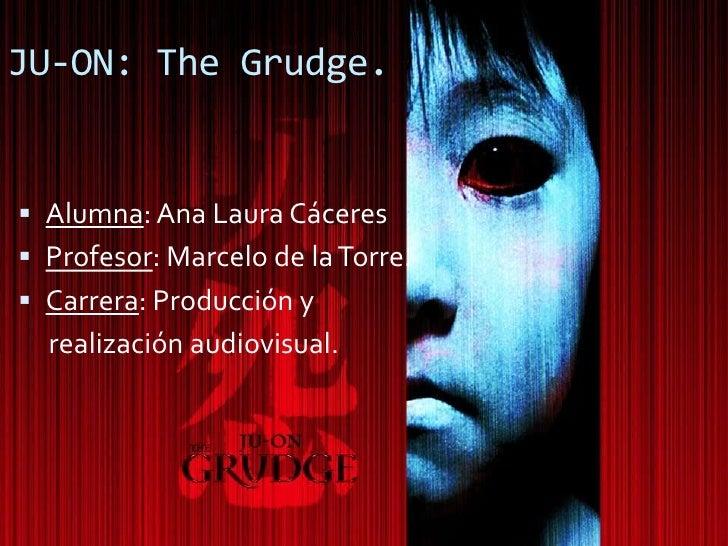 JU-ON: The Grudge.    Alumna: Ana Laura Cáceres  Profesor: Marcelo de la Torre.  Carrera: Producción y   realización au...