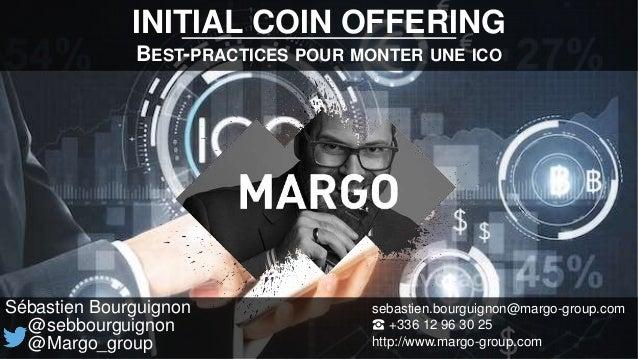 INITIAL COIN OFFERING BEST-PRACTICES POUR MONTER UNE ICO Sébastien Bourguignon @sebbourguignon @Margo_group sebastien.bour...