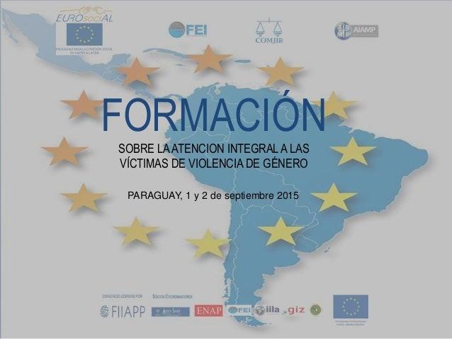 FORMACIÓNSOBRE LAATENCION INTEGRALA LAS VÍCTIMAS DE VIOLENCIA DE GÉNERO PARAGUAY, 1 y 2 de septiembre 2015