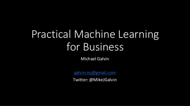 Practical	   Machine	   Learning	    for	   Business Michael	   Galvin galvin.mj@gmail.com Twitter:	   @MikeJGalvin