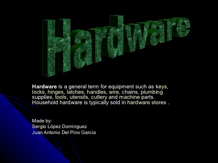 Hardware  is a general term for equipment such as  keys ,  locks ,  hinges ,  latches ,  handles ,  wire , chains,  plumbi...