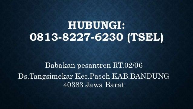 HUBUNGI: 0813-8227-6230 (TSEL) Babakan pesantren RT.02/06 Ds.Tangsimekar Kec.Paseh KAB.BANDUNG 40383 Jawa Barat