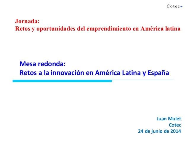 Juan Mulet Cotec 24 de junio de 2014 Mesa redonda: Retos a la innovación en América Latina y España Jornada: Retos y oport...
