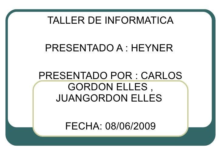 TALLER DE INFORMATICA PRESENTADO A : HEYNER  PRESENTADO POR : CARLOS GORDON ELLES , JUANGORDON ELLES  FECHA: 08/06/2009
