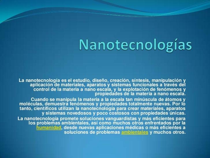 Nanotecnologías<br />La nanotecnología es el estudio, diseño, creación, síntesis, manipulación y aplicación de materiales,...
