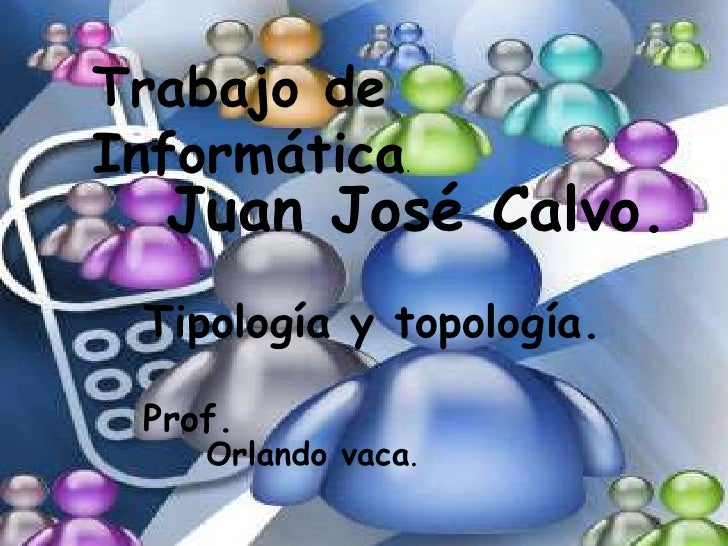 Trabajo de Informática.<br />Juan José Calvo.<br />Tipología y topología.<br />Prof.<br />Orlando vaca.<br />