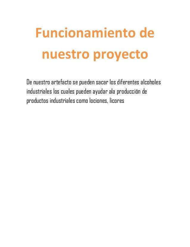 Funcionamiento de     nuestro proyectoDe nuestro artefacto se pueden sacar los diferentes alcoholesindustriales los cuales...