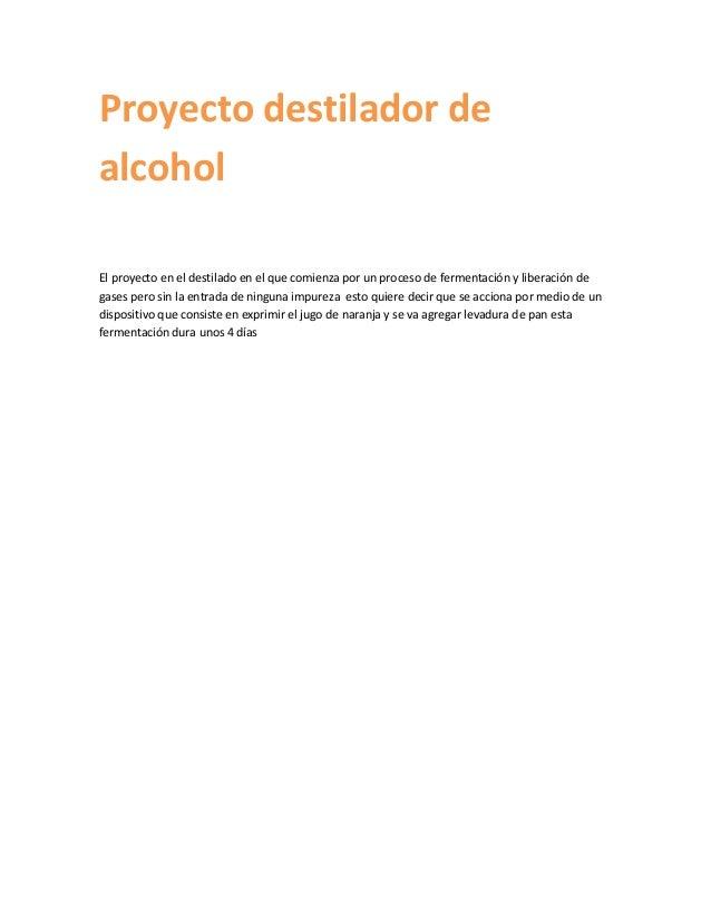 Proyecto destilador dealcoholEl proyecto en el destilado en el que comienza por un proceso de fermentación y liberación de...