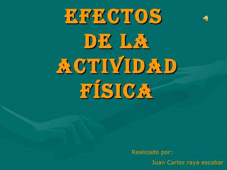 Efectos  de la actividad física Realizado por: Juan Carlos raya escobar