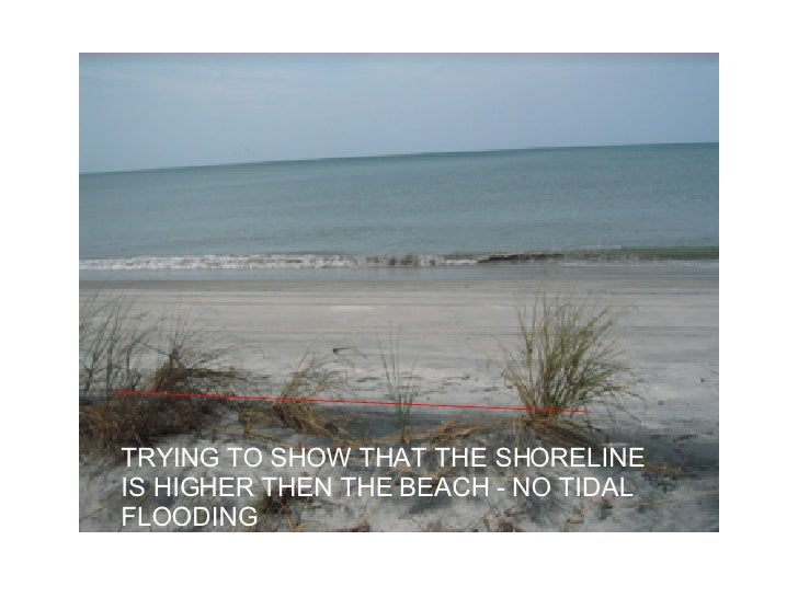 TRYING TO SHOW THAT THE SHORELINE IS HIGHER THEN THE BEACH - NO TIDAL FLOODING