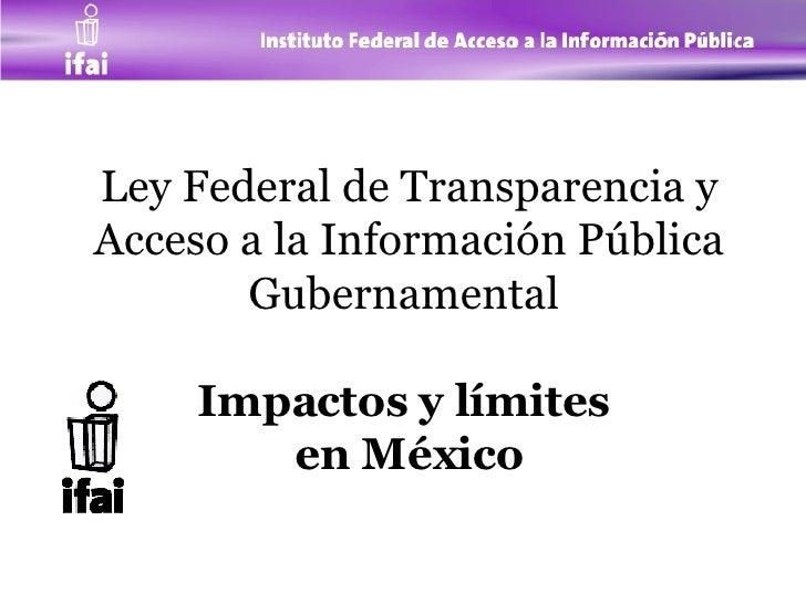Ley Federal de Transparencia y Acceso a la Información Pública Gubernamental  Impactos y límites  en México